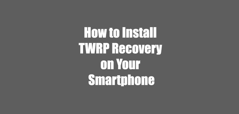 How to Install TWRP Recovery on Your Smartphone